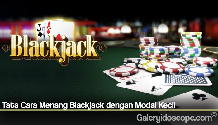 Tata Cara Menang Blackjack dengan Modal Kecil
