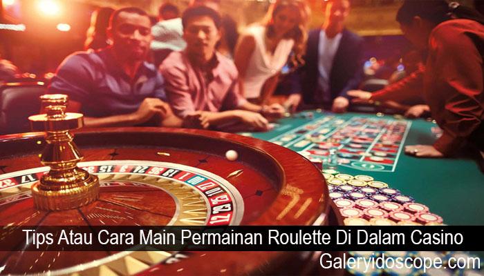 Tips Atau Cara Main Permainan Roulette Di Dalam Casino
