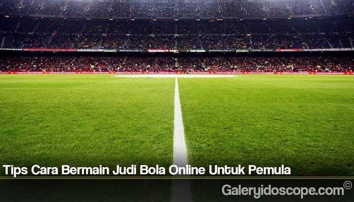 Tips Cara Bermain Judi Bola Online Untuk Pemula