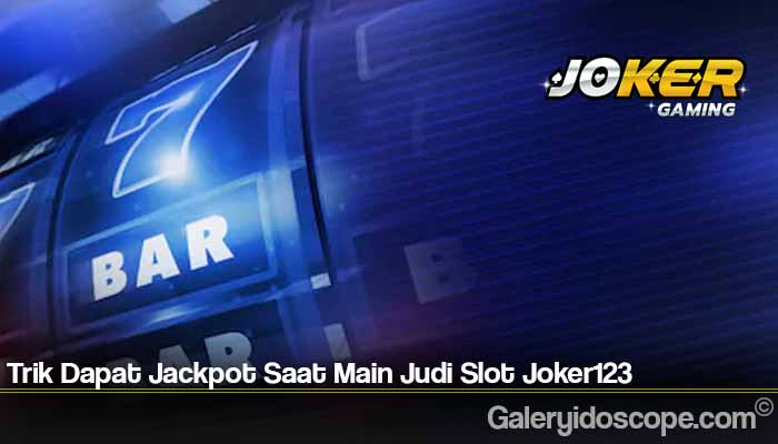 Trik Dapat Jackpot Saat Main Judi Slot Joker123
